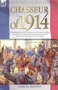 DuPont, Marcel: Chasseur of 1914 - Experiences of the twilight of the French Light Cavalry by a young officer during the early battles of the Great War in Europe