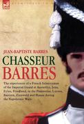 Barres, Jean Baptiste: Chasseur Barres - The Experiences of a French Infantryman of the Imperial Guard at Austerlitz, Jena, Eylau, Friedland, in the Peninsular, Lutzen, Baut