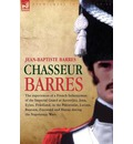 Chasseur Barres - The Experiences of a French Infantryman of the Imperial Guard at Austerlitz, Jena, Eylau, Friedland, in the Peninsular, Lutzen, Bautzen, Zinnwald and Hanau During the Napoleonic Wars. - Jean Baptiste Barres