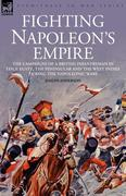 Anderson, Joseph: Fighting Napoleon´s Empire - The Campaigns of a British Infantryman in Italy, Egypt, the Peninsular and the West Indies During the Napoleonic Wars