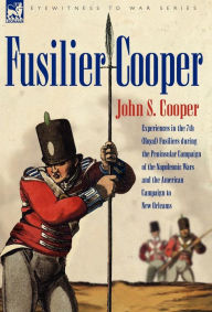 Fusilier Cooper - Experiences In The 7th (Royal) Fusiliers During The Peninsular Campaign Of The Napoleonic Wars And The American Campaign To New Orleans - John S Cooper