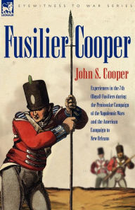 Fusilier Cooper - Experiences In The7th (Royal) Fusiliers During The Peninsular Campaign Of The Napoleonic Wars And The American Campaign To New Orleans - John S Cooper