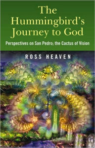 The Hummingbird's Journey to God: Perspectives on San Pedro; the Cactus of Vision - Ross Heaven