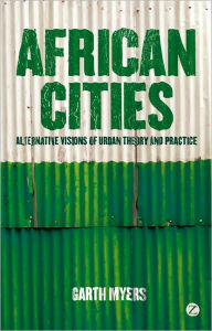 African Cities: Alternative Visions of Urban Theory and Practice - Garth A. Myers