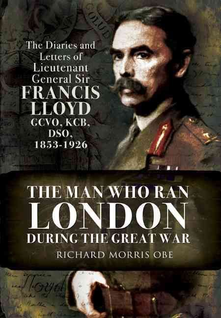 The Man Who Ran London During the Great War - Richard Morris