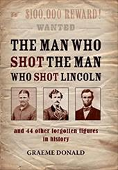 The Man Who Shot the Man Who Shot Lincoln: And 44 Other Forgotten Figures in History - Donald, Graeme
