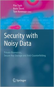 Security with Noisy Data: On Private Biometrics, Secure Key Storage and Anti-Counterfeiting - Pim Tuyls, Tom Kevenaar, Boris Skoric