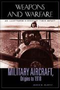 Military Aircraft, Origins to 1918: An Illustrated History of Their Impact
