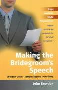 Making the Bridegroom's Speech: Know What to Say and When to Say It-Add Sincerity, Sparkle and Humour-Enjoy the Big Day