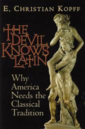 The Devil Knows Latin: Why America Needs the Classical Tradition - Kopff, E. Christian