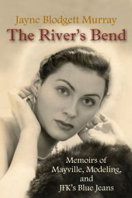 The River's Bend: Memoirs of Mayville, Modeling, and JFK's Blue Jeans - Jayne B. Murray