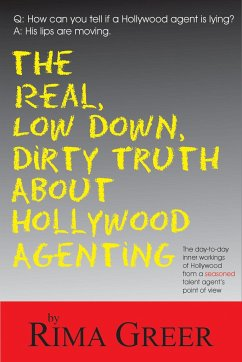 The Real, Low Down, Dirty Truth about Hollywood Agenting: The Day-To-Day Inner Workings of Hollywood from a Seasoned Talent Agent's Point of View - Greer, Rima