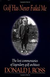 Golf Has Never Failed Me: The Lost Commentaries of Legendary Golf Architect Donald J. Ross - Ross, Donald J. / Ross, P. Stewart Stewart Stewart Michael Stewart Michael Mic