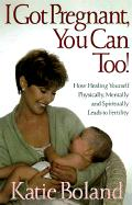 I Got Pregnant, You Can Too: How Healing Yourself Physically, Mentally, and Spiritually Leads to Fertility