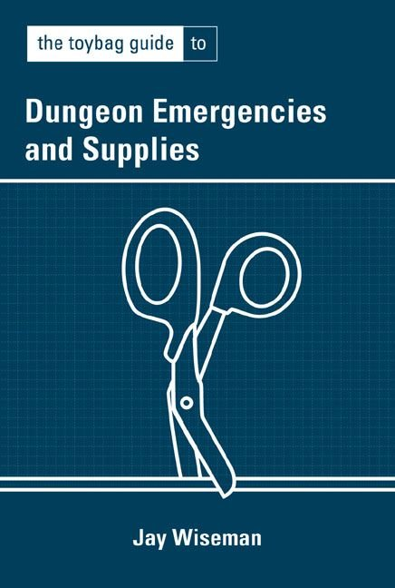 The Toybag Guide to Dungeon Emergencies & Supplies - Jay Wiseman