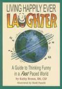 Living Happily Ever Laughter: A Guide to Thinking Funny in a Fast Paced World