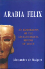 Arabia Felix. An Exploration of the Archaeological History of Yemen - Alessandro de Maigret