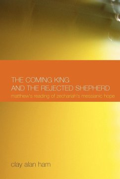 The Coming King and the Rejected Shepherd: Matthew's Reading of Zechariah's Messianic Hope - Ham, Clay Alan