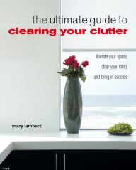 The Ultimate Guide to Clearing Your Clutter - Mary Lambert