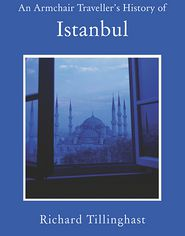 An Armchair Traveller's History of Istanbul: City of Remembering and Forgetting - Richard Tillinghast