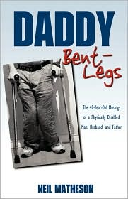 Daddy Bent-Legs: The 40-Year-Old Musings of a Physically Disabled Man, Husband, and Father - Neil Matheson
