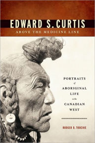 Edward S. Curtis Above the Medicine Line: Portraits of Aboriginal Life in the Canadian West - Rodger D. Touchie