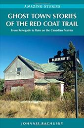 Ghost Town Stories of the Red Coat Trail: From Renegade to Ruin on the Canadian Prairies - Bachusky, Johnnie