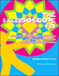 The Kaleidoscope Kid: Focusing on the Strengths of Children with Asperger Syndrome and High-Functioning Autism - Elaine Marie Larson