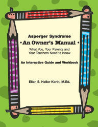 Asperger Syndrome: An Owner's Manual: What You, Your Parents and Your Teachers Need to Know - Ellen S. Heller Korin