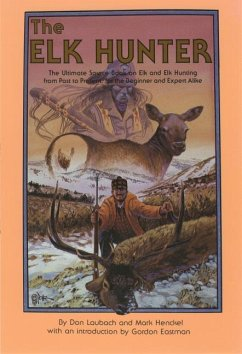 The Elk Hunter: The Ultimate Source Book on Elk and Elk Hunting from Past to Present, for the Beginner and Expert Alike - Laubach, Don Henckel, Mark