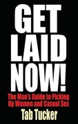 Tucker, Tab: Get Laid Now! The Man´s Guide to Picking Up Women and Casual Sex