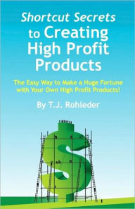 Shortcut Secrets to Creating High Profit Products - T. J. Rohleder