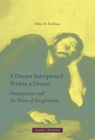 A Dream Interpreted within a Dream: Oneiropoiesis and the Prism of Imagination - Elliot R. Wolfson