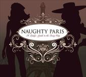 Naughty Paris: A Lady's Guide to the Sexy City - Stimmler-Hall, Heather