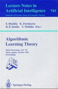 Algorithmic Learning Theory - ALT '92: Third Workshop, ALT '92, Tokyo, Japan, October 20-22, 1992. Proceedings (Lecture Notes in Computer Science / Lecture Notes in Artificial Intelligence) - Nishida, Toyaki, Shuji Doshita Klaus P. Jantke  a. o.