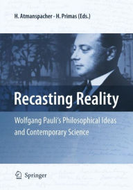 Recasting Reality: Wolfgang Pauli's Philosophical Ideas and Contemporary Science - Harald Atmanspacher