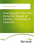 How Jerusalem Was Won Being the Record of Allenby`s Campaign in Palestine - William Thomas Massey