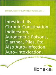Intestinal Ills Chronic Constipation, Indigestion, Autogenetic Poisons, Diarrhea, Piles, Etc. Also Auto-Infection, Auto-Intoxication, Anemia, Emaciation, Etc. Due to Proctitis and Colitis - Alcinous B. (Alcinous Burton) Jamison