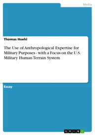 The Use of Anthropological Expertise for Military Purposes - with a Focus on the U.S. Military Human Terrain System - Thomas Hoehl