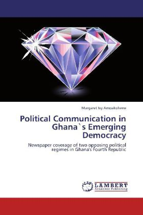 Political Communication in Ghanas Emerging Democracy - Newspaper coverage of two opposing political regimes in Ghana's Fourth Republic