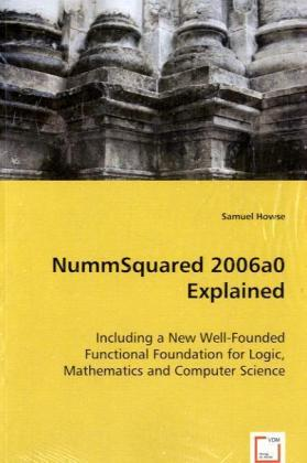 NummSquared 2006a0 Explained - Including a New Well-Founded Functional Foundation for Logic, Mathematics and Computer Science