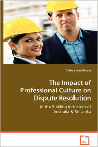 The Impact Of Professional Culture On Dispute Resolution In The Building Industries Of Australia & Sri Lanka - Chitrar Weddikkara