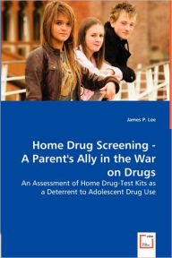Home Drug Screening -A Parent's Ally in the War on Drugs - James P. Lee