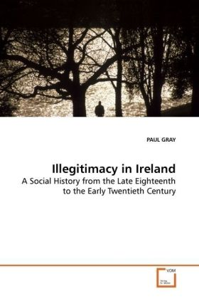 Illegitimacy in Ireland - A Social History from the Late Eighteenth to the Early Twentieth Century
