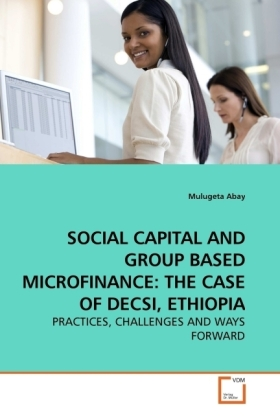 SOCIAL CAPITAL AND GROUP BASED MICROFINANCE: THE CASE OF DECSI, ETHIOPIA - PRACTICES, CHALLENGES AND WAYS FORWARD