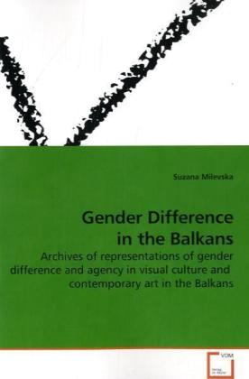 Gender Difference in the Balkans - Archives of representations of gender difference and agency in visual culture and contemporary art in the Balkans - Milevska, Suzana