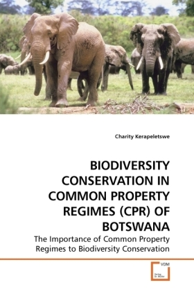 BIODIVERSITY CONSERVATION IN COMMON PROPERTY REGIMES (CPR) OF BOTSWANA - The Importance of Common Property Regimes to Biodiversity Conservation - Kerapeletswe, Charity