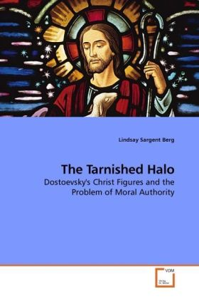 The Tarnished Halo - Dostoevsky's Christ Figures and the Problem of Moral Authority