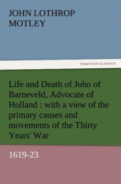 Life and Death of John of Barneveld, Advocate of Holland : with a view of the primary causes and movements of the Thirty Years' War, 1619-23