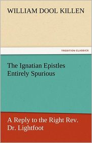 The Ignatian Epistles Entirely Spurious a Reply to the Right REV. Dr. Lightfoot - William D. Killen